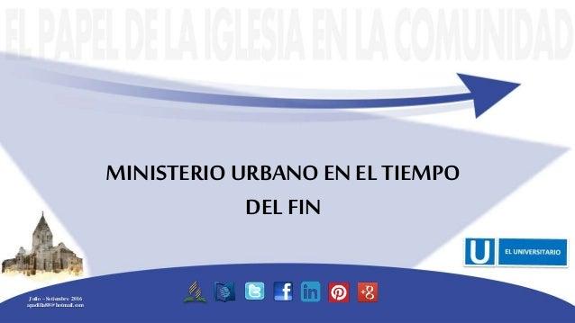MINISTERIOURBANO EN EL TIEMPO DEL FIN Julio – Setiembre 2016 apadilla88@hotmail.com