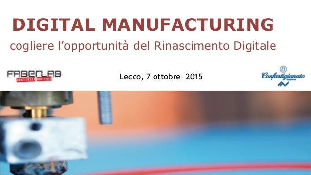 1 DIGITAL MANUFACTURING cogliere l'opportunità del Rinascimento Digitale Lecco, 7 ottobre 2015