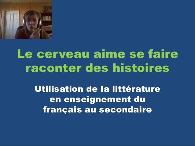 Le cerveau aime se faire raconter des histoires  Utilisation de la littérature     en enseignement du   français au second...