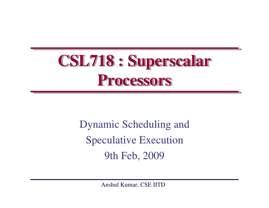 CSL718 : Superscalar     Processors    Dynamic Scheduling and    Speculative Execution        9th Feb, 2009        Anshul ...