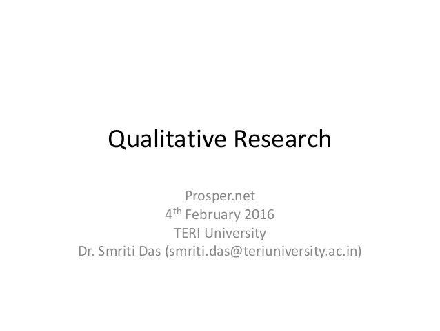 Qualitative Research Prosper.net 4th February 2016 TERI University Dr. Smriti Das (smriti.das@teriuniversity.ac.in)