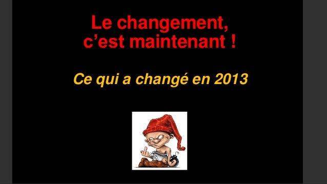 Le changement,c'est maintenant !Ce qui a changé en 2013