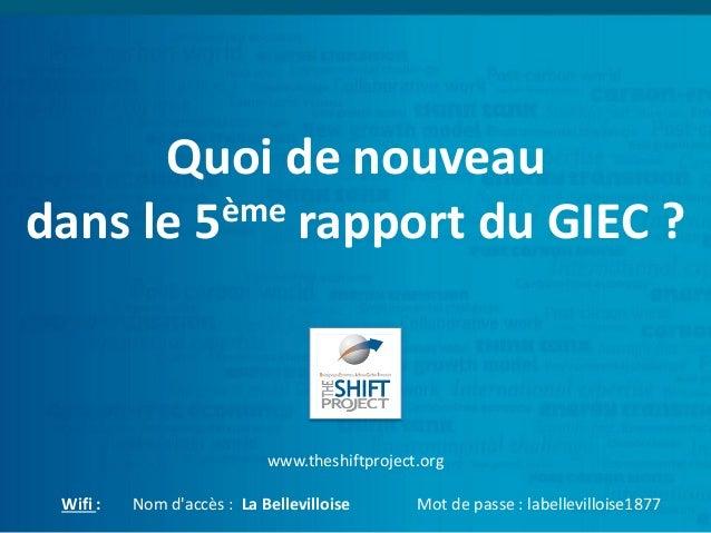 Quoi de nouveau dans le 5ème rapport du GIEC ? www.theshiftproject.org Wifi : Nom d'accès : La Bellevilloise Mot de passe ...