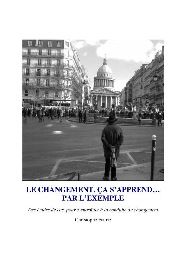 Des études de cas, pour s'entraîner à la conduite du changement Christophe Faurie LE CHANGEMENT, ÇA S'APPREND… PAR L'EXEMP...