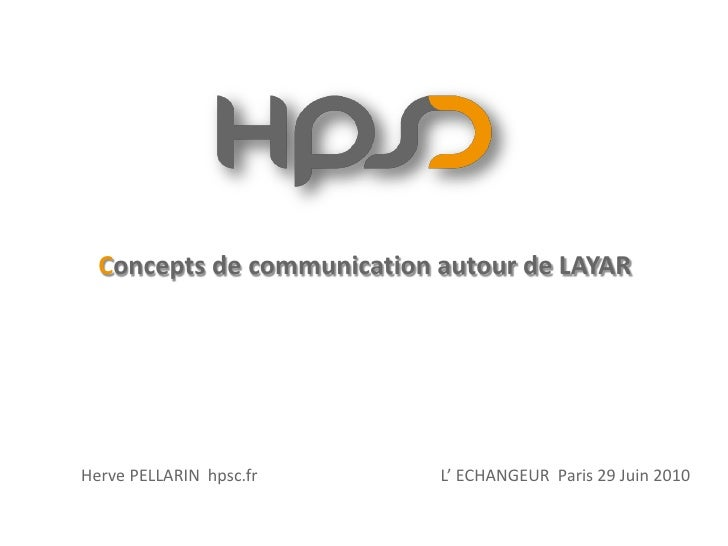 Concepts de communication autour de LAYAR     Herve PELLARIN hpsc.fr      L' ECHANGEUR Paris 29 Juin 2010