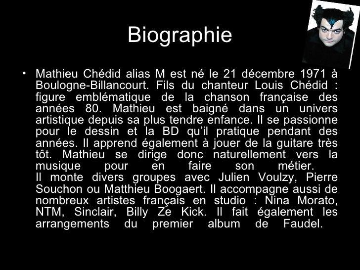 <ul><li>Mathieu Chédid alias M est né le 21 décembre 1971 à Boulogne-Billancourt. Fils du chanteur Louis Chédid : figure e...