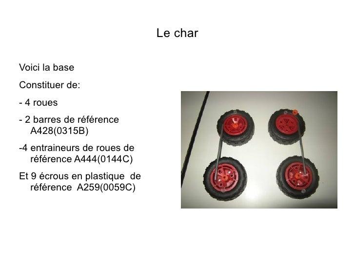 Le charVoici la baseConstituer de:- 4 roues- 2 barres de référence   A428(0315B)-4 entraineurs de roues de   référence A44...