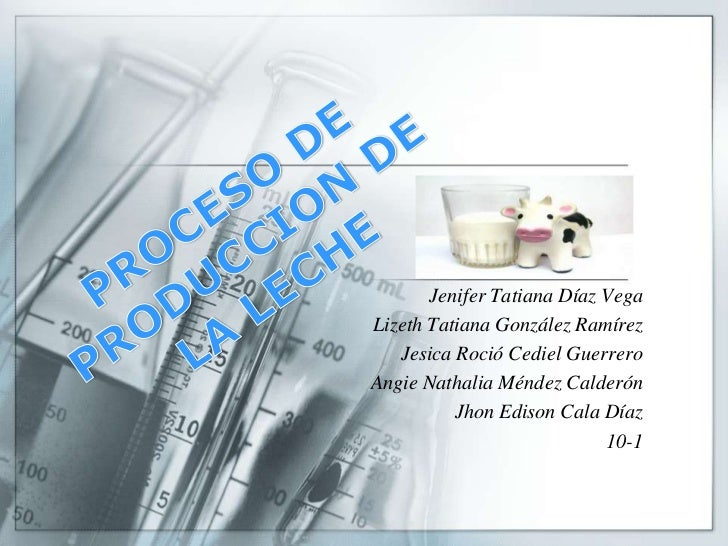 PROCESO DE PRODUCCION DE LA LECHE<br />Jenifer Tatiana Díaz Vega<br />Lizeth Tatiana González Ramírez<br />Jesica Roció Ce...