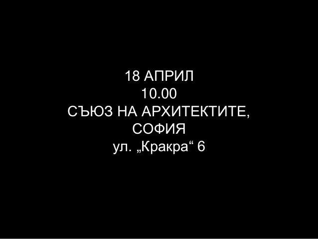 """18 АПРИЛ 10.00 СЪЮЗ НА АРХИТЕКТИТЕ, СОФИЯ ул. """"Кракра"""" 6"""