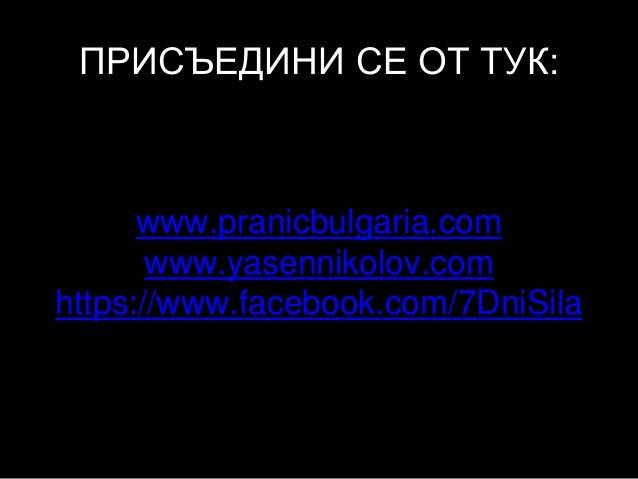 ПРИСЪЕДИНИ СЕ ОТ ТУК: www.pranicbulgaria.com www.yasennikolov.com https://www.facebook.com/7DniSila