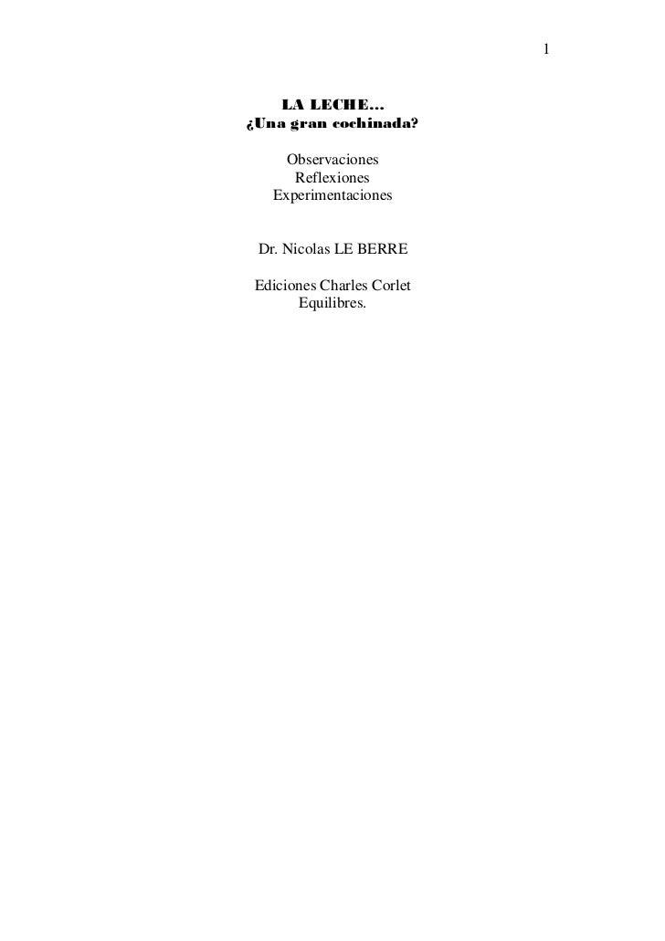 1    LA LECHE…¿Una gran cochinada?     Observaciones      Reflexiones   Experimentaciones Dr. Nicolas LE BERREEdiciones Ch...
