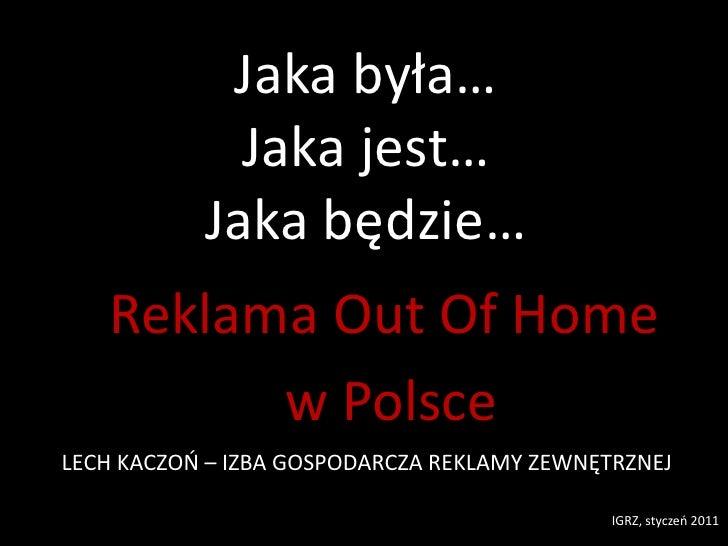 Jaka była…Jaka jest…Jaka będzie…<br />Reklama Out Of Home<br /> w Polsce<br />LECH KACZOŃ – IZBA GOSPODARCZA REKLAMY ZEWNĘ...