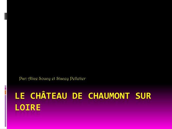 Par: Alice Soucy et Stacey Pelletier<br />Le château de Chaumont sur loire <br />