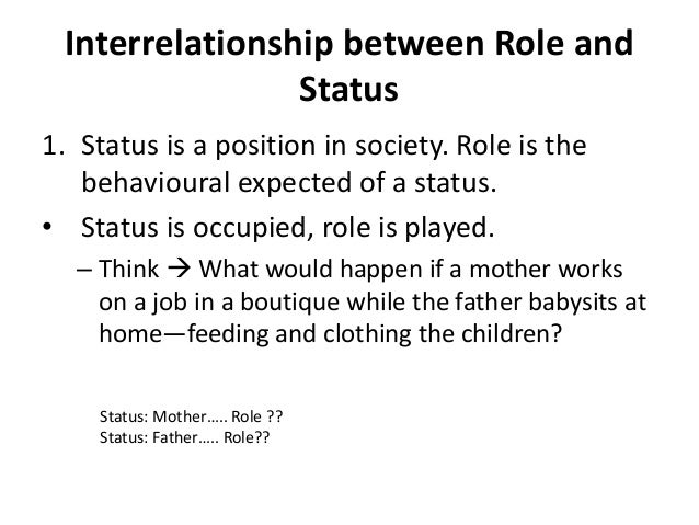 status and role Role vs status  man is a social animal and as a member of the society, he has a number of roles that he performs beginning from his family, he performs the roles of a son and a brother, and later on the roles of husband and father.