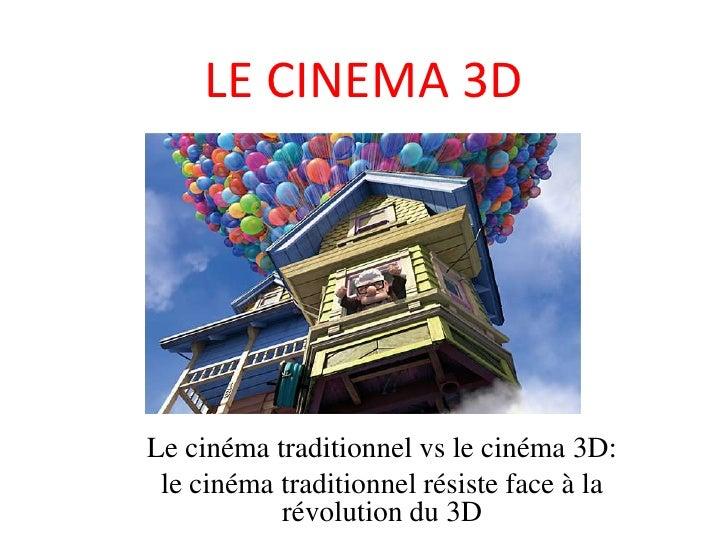 LE CINEMA 3D <br />Le cinéma traditionnel vs le cinéma 3D:<br />le cinéma traditionnel résiste face à la révolution du 3D<...