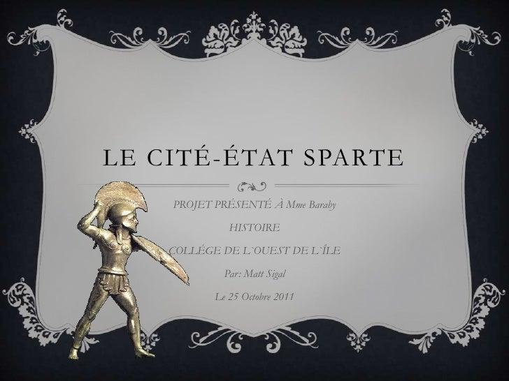LE CITÉ-ÉTAT SPARTE    PROJET PRÉSENTÉ À Mme Baraby              HISTOIRE    COLLÉGE DE L`OUEST DE L`ÎLE             Par: ...