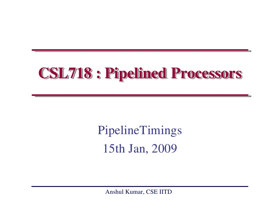 CSL718 : Pipelined Processors           PipelineTimings          15th Jan, 2009            Anshul Kumar, CSE IITD