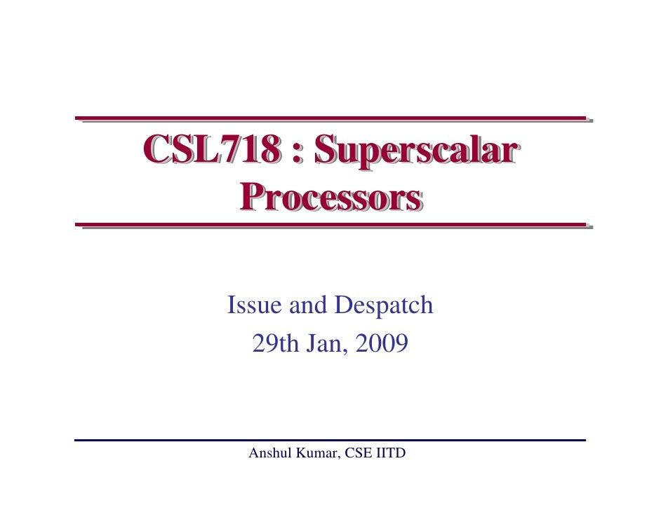 CSL718 : Superscalar     Processors      Issue and Despatch        29th Jan, 2009        Anshul Kumar, CSE IITD