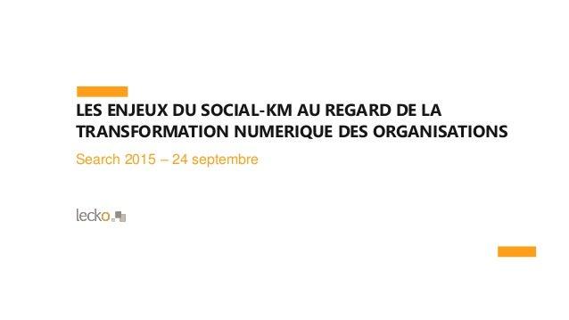 LES ENJEUX DU SOCIAL-KM AU REGARD DE LA TRANSFORMATION NUMERIQUE DES ORGANISATIONS Search 2015 – 24 septembre