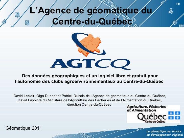 L'Agence de géomatique du  Centre-du-Québec Des données géographiques et un logiciel libre et gratuit pour l'autonomie des...