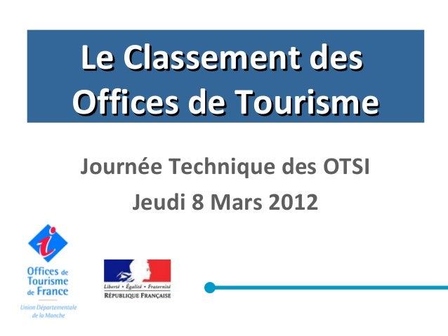 Le Classement desLe Classement desOffices de TourismeOffices de TourismeJournée Technique des OTSIJeudi 8 Mars 2012