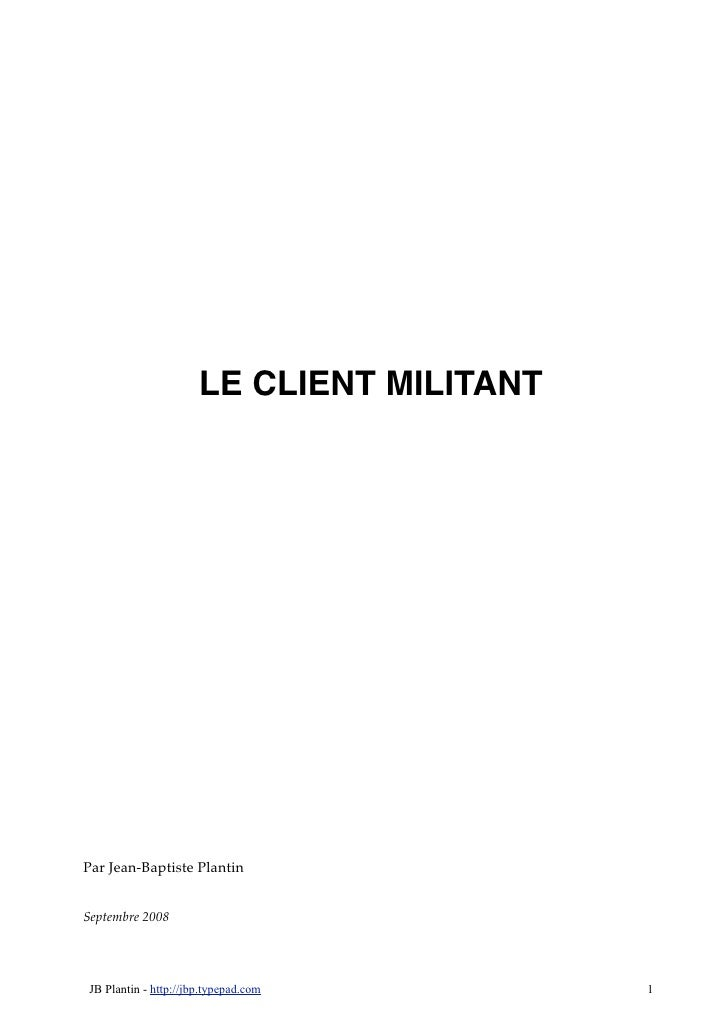 LE CLIENT MILITANT     Par Jean-Baptiste Plantin   Septembre 2008     JB Plantin - http://jbp.typepad.com        1