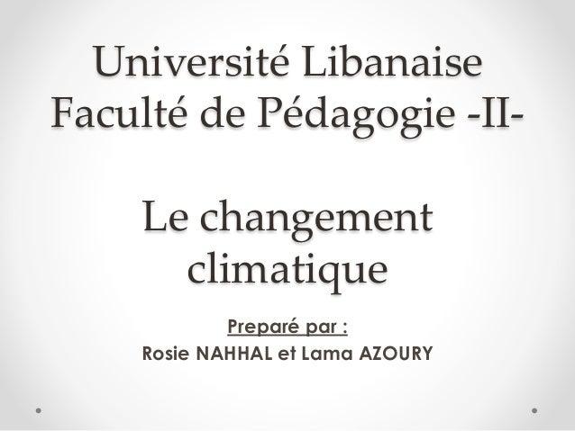 Université Libanaise Faculté de Pédagogie -II- Le changement climatique Preparé par : Rosie NAHHAL et Lama AZOURY