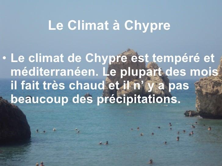 Le  Climat à Chypre  <ul><li>Le climat de Chypre est tempéré et méditerranéen . Le plupart des mois il fait  très chaud  e...