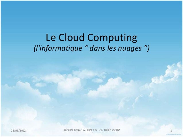 """Le Cloud Computing             (linformatique """" dans les nuages """")23/03/2012            Barbara SANCHEZ, Sara FREITAS, Ral..."""