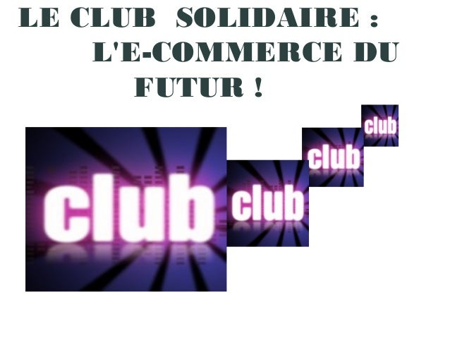 LE CLUB  SOLIDAIRE : L'E-COMMERCE DU FUTUR !