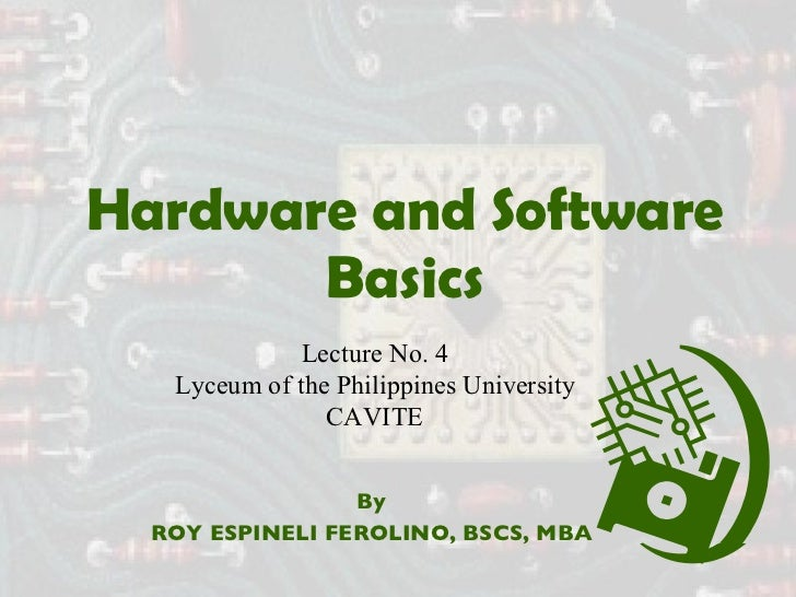 Hardware and Software Basics By ROY ESPINELI FEROLINO, BSCS, MBA Lecture No. 4 Lyceum of the Philippines University CAVITE