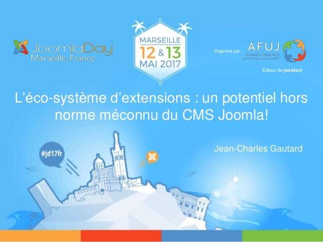 L'éco-système d'extensions : un potentiel hors norme méconnu du CMS Joomla! Jean-Charles Gautard Organisé par : Éditeur de...