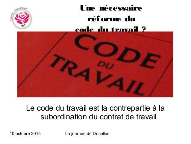 10 octobre 2015 La journée de Docelles Une nécessaire réforme du code du travail? Le code du travail est la contrepartie ...