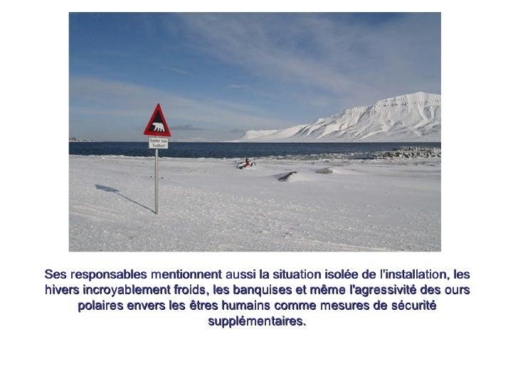 Ses responsables mentionnent aussi la situation isolée de l'installation, les hivers incroyablement froids, les banquises ...
