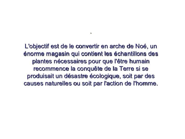. L'objectif est de le convertir en arche de Noé, un énorme magasin qui contient les échantillons des plantes nécessaires ...