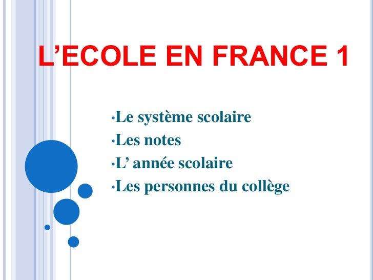 L'ECOLE EN FRANCE 1    •Le  système scolaire    •Les notes    •L' année scolaire    •Les personnes du collège