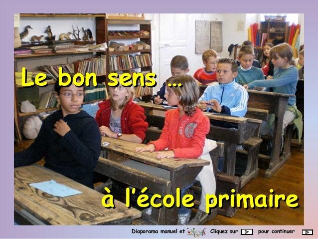 Le bon sens …Le bon sens … à l'école primaireà l'école primaire Diaporama manuel et Cliquez sur pour continuerDiaporama ma...