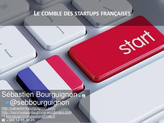 LE COMBLE DES STARTUPS FRANÇAISES Sébastien Bourguignon @sebbourguignon http://sebastienbourguignon.com/ http://monmastera...