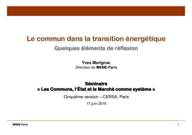 1 Le commun dans la transition énergétique Quelques éléments de réflexion Yves Marignac Directeur de WISE-Paris Séminaire ...