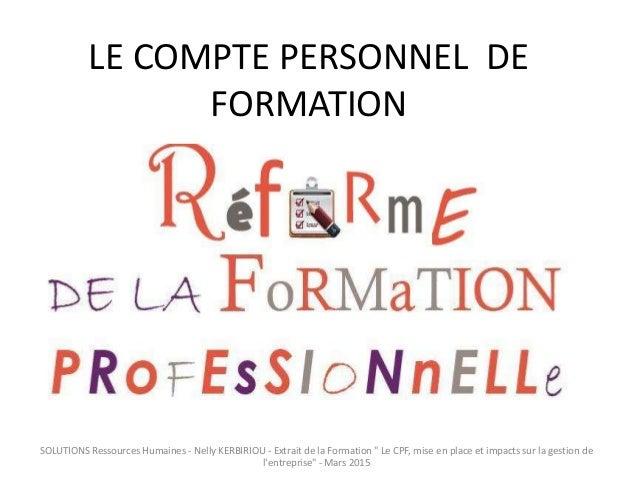 """LE COMPTE PERSONNEL DE FORMATION SOLUTIONS Ressources Humaines - Nelly KERBIRIOU - Extrait de la Formation """" Le CPF, mise ..."""