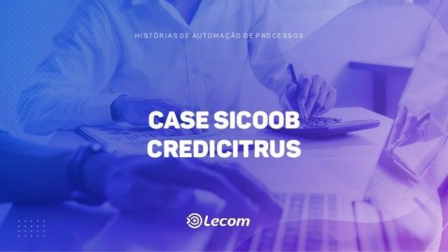 H I S T Ó R I A S D E A U T O M A Ç Ã O D E P R O C E S S O S : case Sicoob Credicitrus