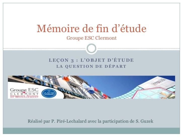 Mémoire de fin d'étude                   Groupe ESC Clermont          LEÇON 3 : L'OBJET D'ÉTUDE              LA QUESTION D...