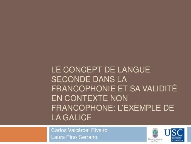 LE CONCEPT DE LANGUESECONDE DANS LAFRANCOPHONIE ET SA VALIDITÉEN CONTEXTE NONFRANCOPHONE: L'EXEMPLE DELA GALICECarlos Valc...