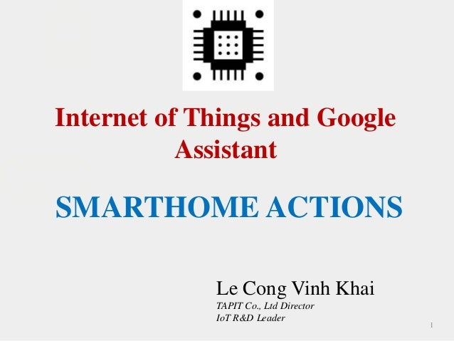 Internet of Things and Google Assistant Le Cong Vinh Khai TAPIT Co., Ltd Director IoT R&D Leader 1 SMARTHOME ACTIONS
