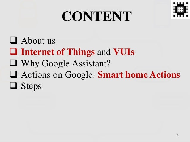 CONTENT  About us  Internet of Things and VUIs  Why Google Assistant?  Actions on Google: Smart home Actions  Steps 2