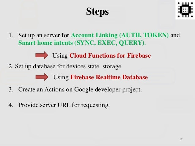 2020 Steps 1. Set up an server for Account Linking (AUTH, TOKEN) and Smart home intents (SYNC, EXEC, QUERY). 2. Set up dat...