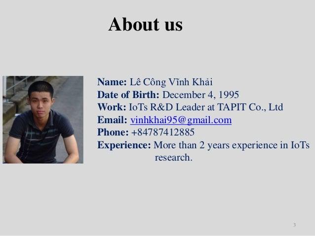 3 About us Name: Lê Công Vĩnh Khải Date of Birth: December 4, 1995 Work: IoTs R&D Leader at TAPIT Co., Ltd Email: vinhkhai...