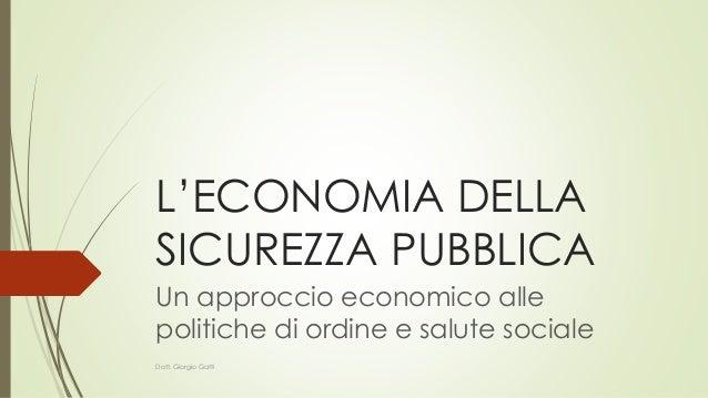 L'ECONOMIA DELLA SICUREZZA PUBBLICA Un approccio economico alle politiche di ordine e salute sociale Dott. Giorgio Gatti