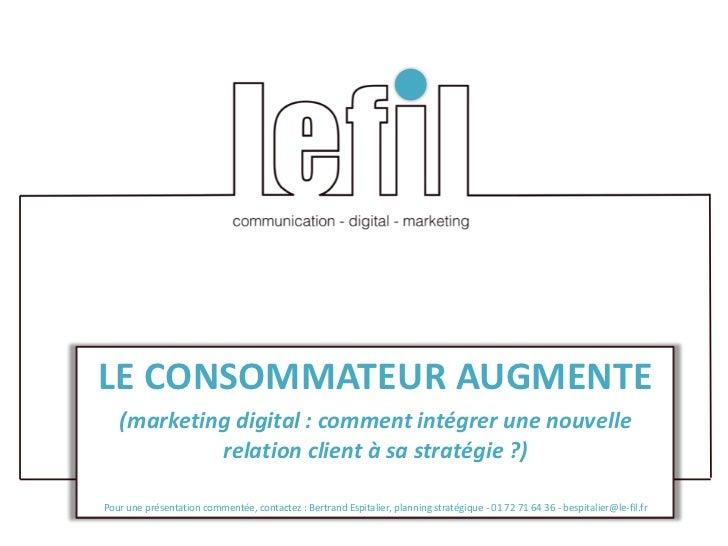LE CONSOMMATEUR AUGMENTE   (marketing digital : comment intégrer une nouvelle            relation client à sa stratégie ?)...