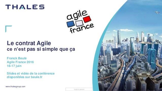 www.thalesgroup.com THALES GROUP Le contrat Agile ce n'est pas si simple que ça Franck Beulé Agile France 2016 16-17 juin ...